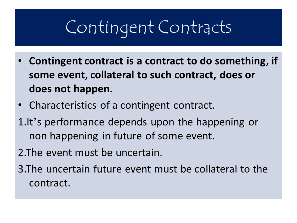 Contingent Contracts Contingent contract is a contract to do something, if some event, collateral to such contract, does or does not happen.
