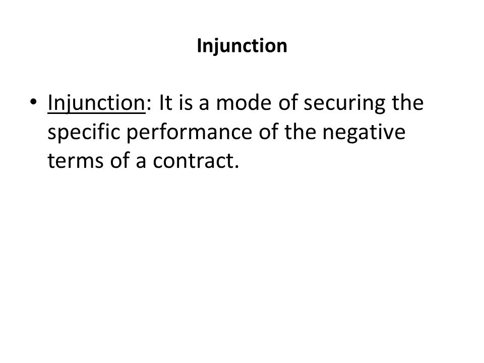 Injunction Injunction: It is a mode of securing the specific performance of the negative terms of a contract.
