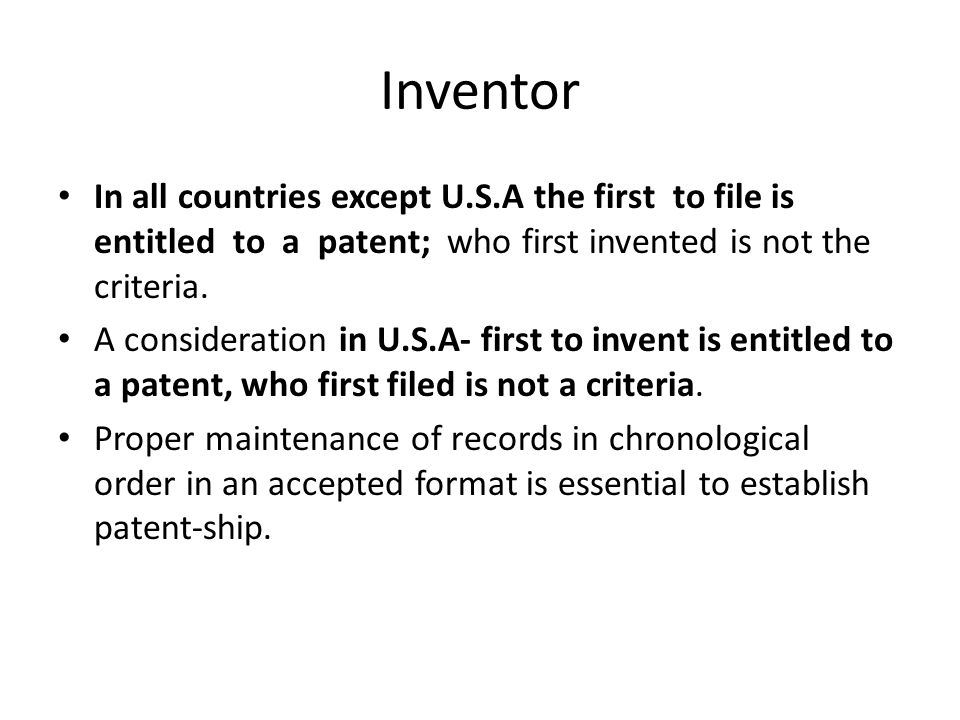 Inventor In all countries except U.S.A the first to file is entitled to a patent; who first invented is not the criteria.