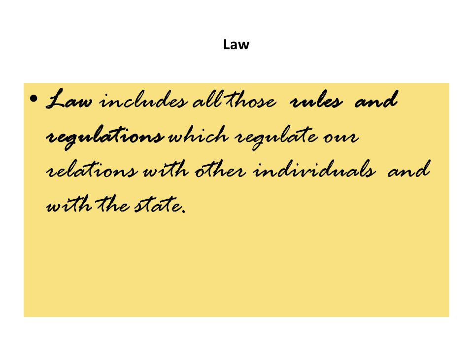 Law Law includes all those rules and regulations which regulate our relations with other individuals and with the state.
