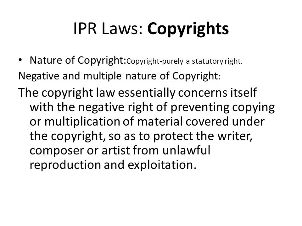 IPR Laws: Copyrights Nature of Copyright:Copyright-purely a statutory right. Negative and multiple nature of Copyright: