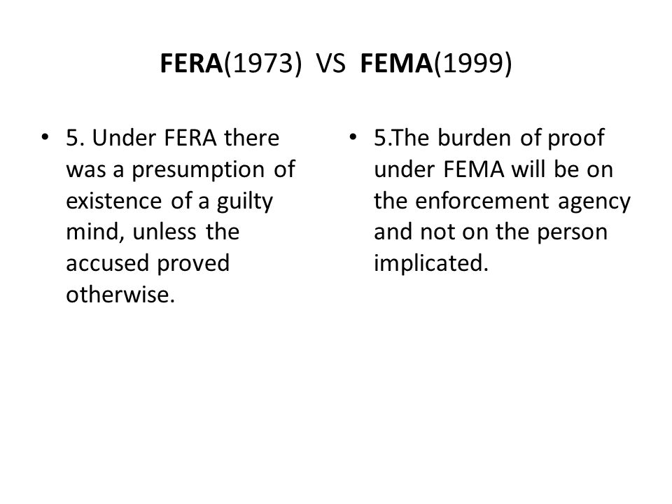 FERA(1973) VS FEMA(1999) 5. Under FERA there was a presumption of existence of a guilty mind, unless the accused proved otherwise.