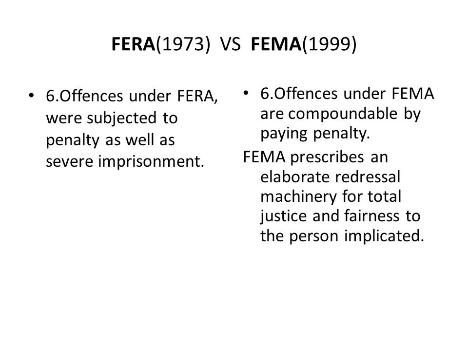 FERA(1973) VS FEMA(1999) 6.Offences under FERA, were subjected to penalty as well as severe imprisonment.