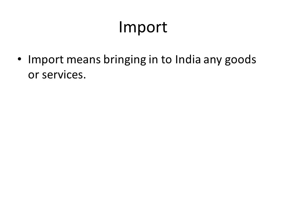 Import Import means bringing in to India any goods or services.