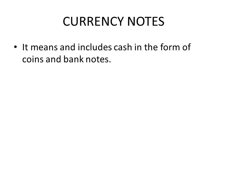 CURRENCY NOTES It means and includes cash in the form of coins and bank notes.