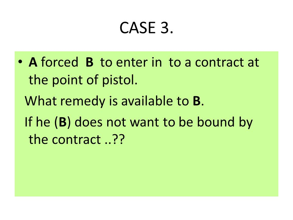 CASE 3. A forced B to enter in to a contract at the point of pistol.