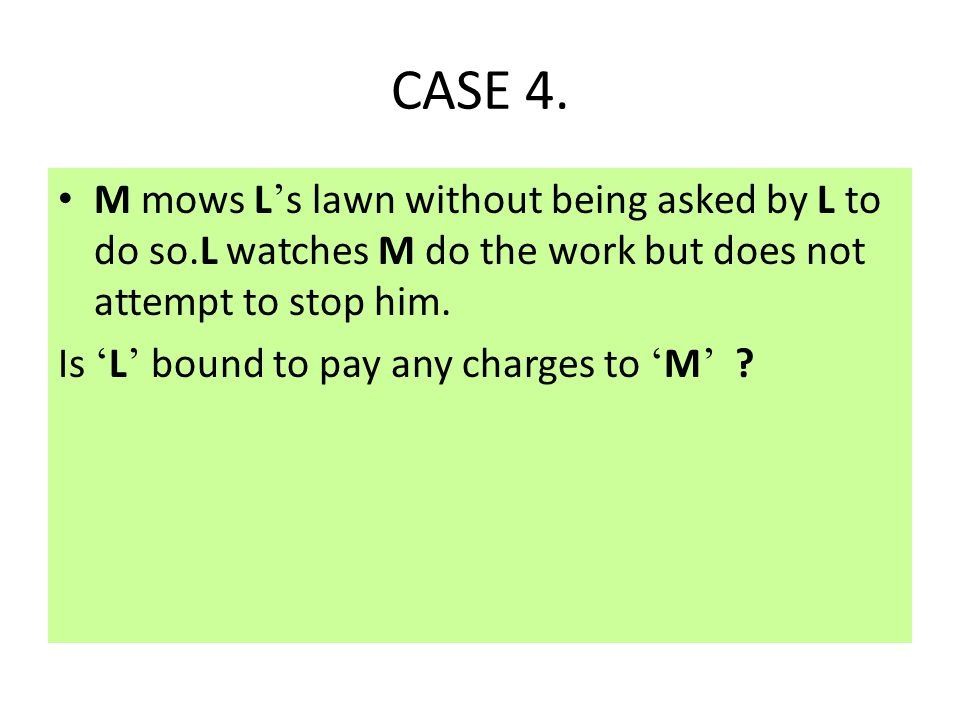CASE 4. M mows L's lawn without being asked by L to do so.L watches M do the work but does not attempt to stop him.