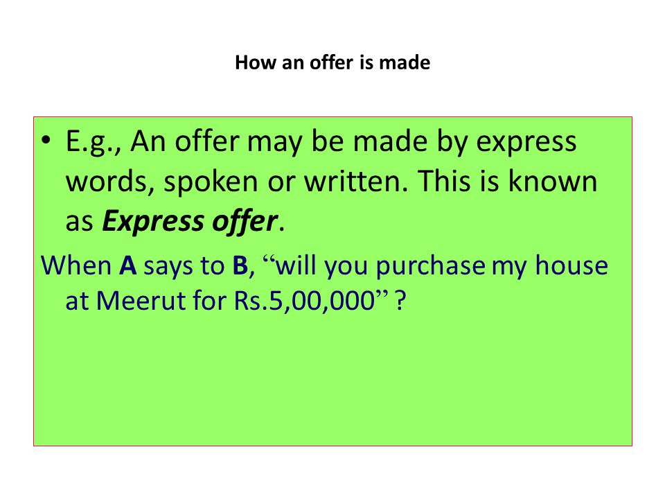 How an offer is made E.g., An offer may be made by express words, spoken or written. This is known as Express offer.