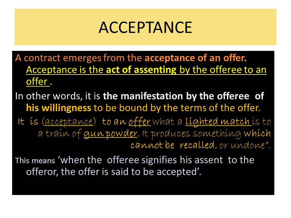 ACCEPTANCE A contract emerges from the acceptance of an offer. Acceptance is the act of assenting by the offeree to an offer .