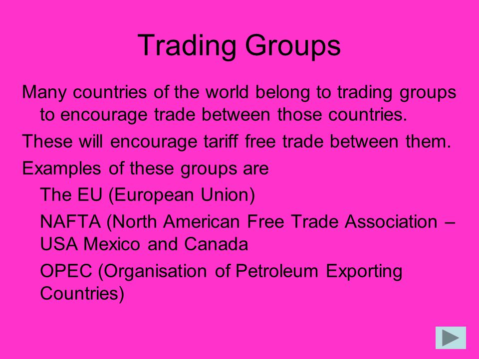 Trading Groups Many countries of the world belong to trading groups to encourage trade between those countries.