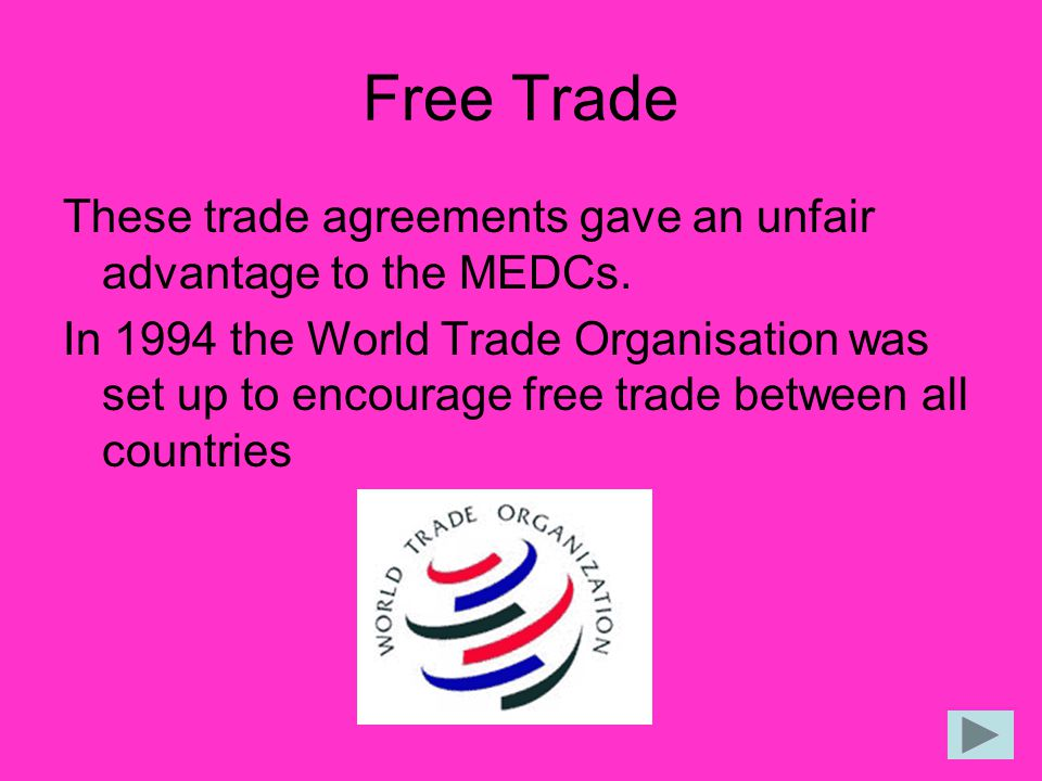 Free Trade These trade agreements gave an unfair advantage to the MEDCs.