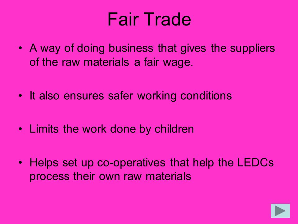 Fair Trade A way of doing business that gives the suppliers of the raw materials a fair wage. It also ensures safer working conditions.