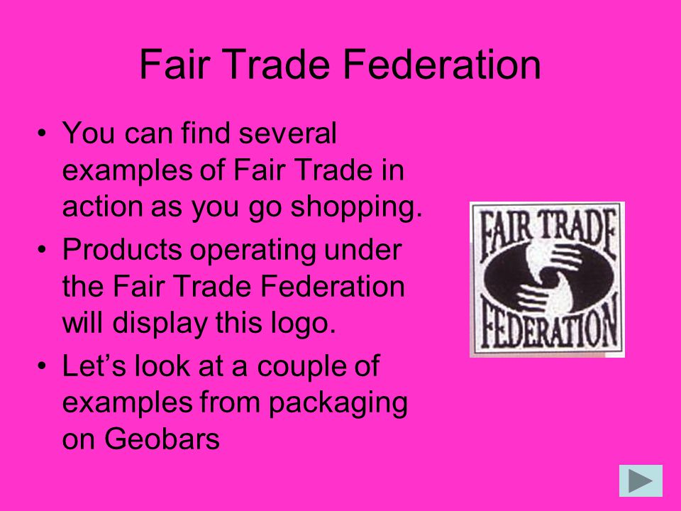 Fair Trade Federation You can find several examples of Fair Trade in action as you go shopping.