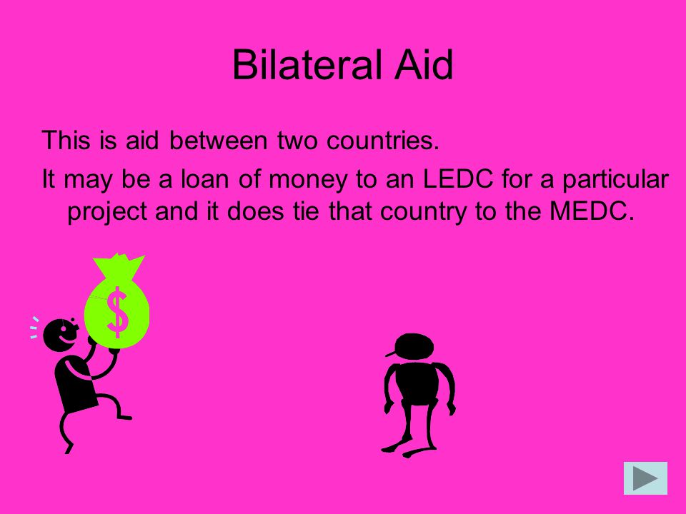 Bilateral Aid This is aid between two countries.