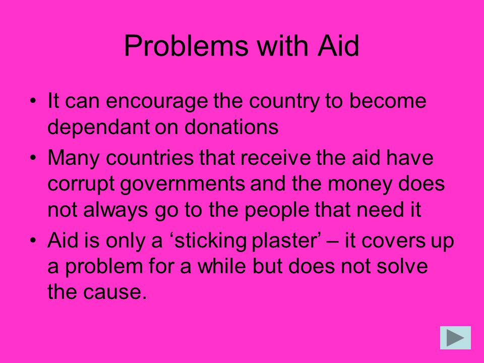 Problems with Aid It can encourage the country to become dependant on donations.