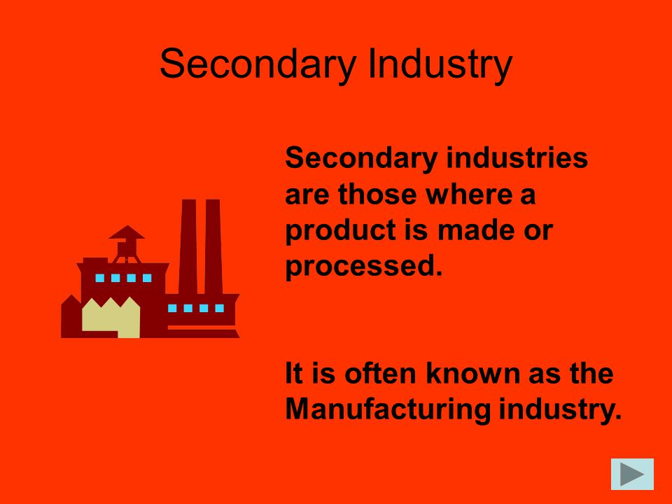 Secondary Industry Secondary industries are those where a product is made or processed.