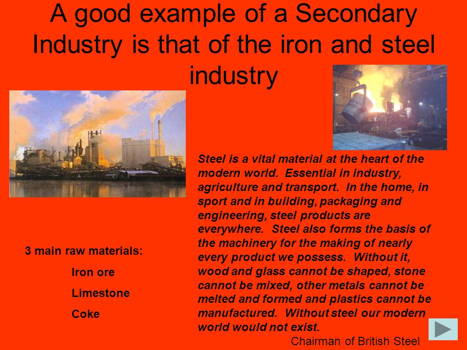 A good example of a Secondary Industry is that of the iron and steel industry