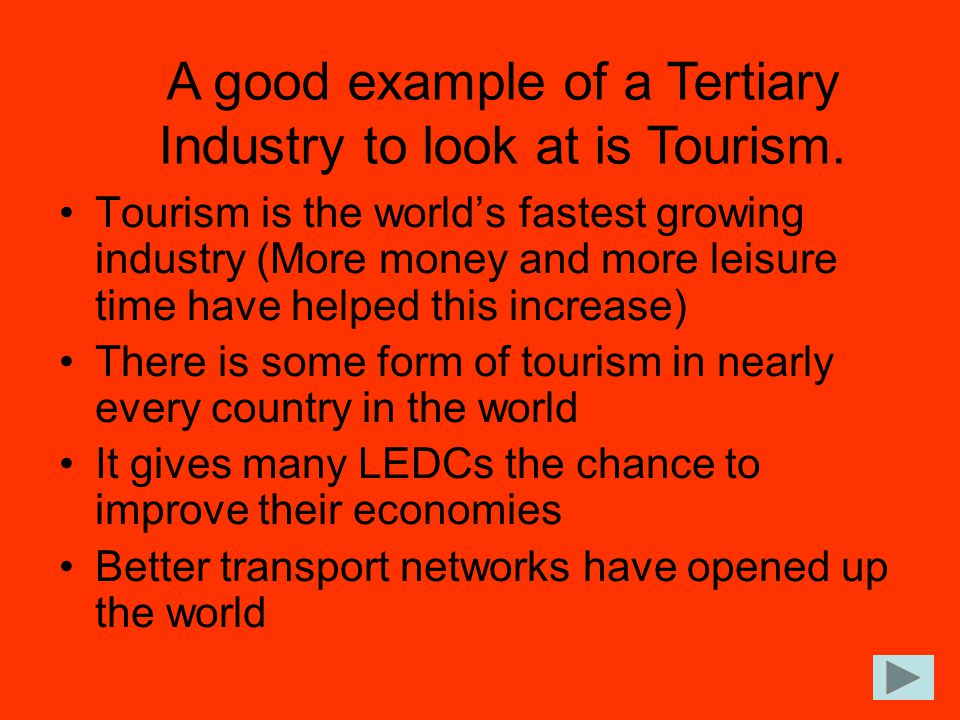 A good example of a Tertiary Industry to look at is Tourism.