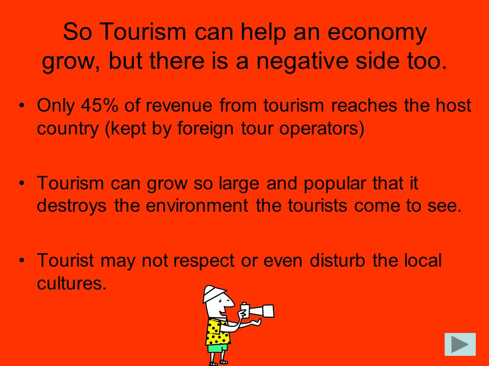 So Tourism can help an economy grow, but there is a negative side too.
