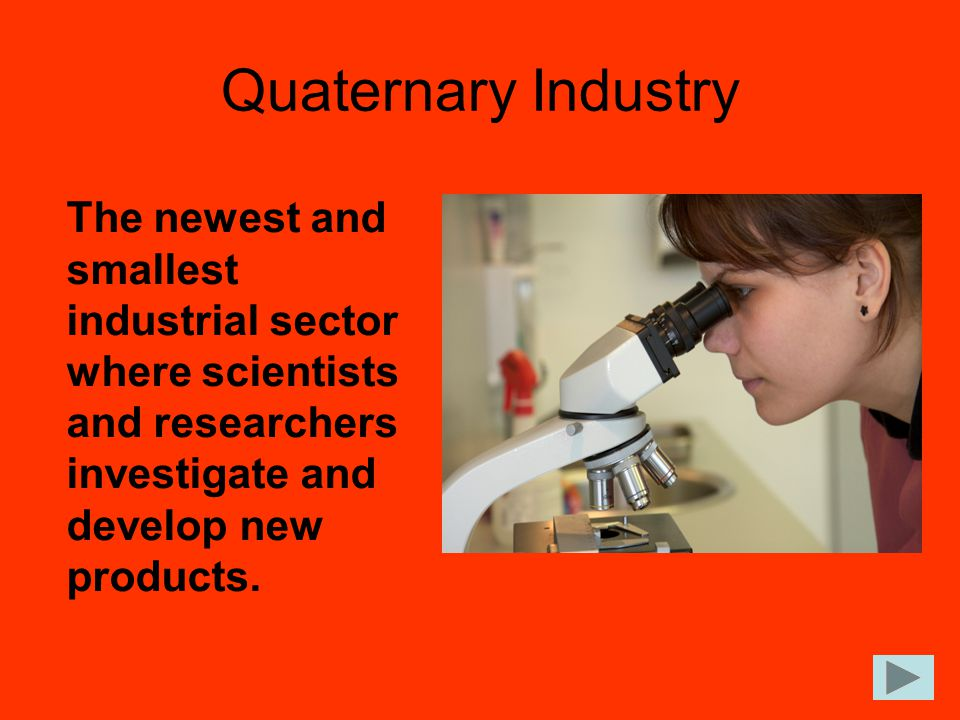 Quaternary Industry The newest and smallest industrial sector where scientists and researchers investigate and develop new products.