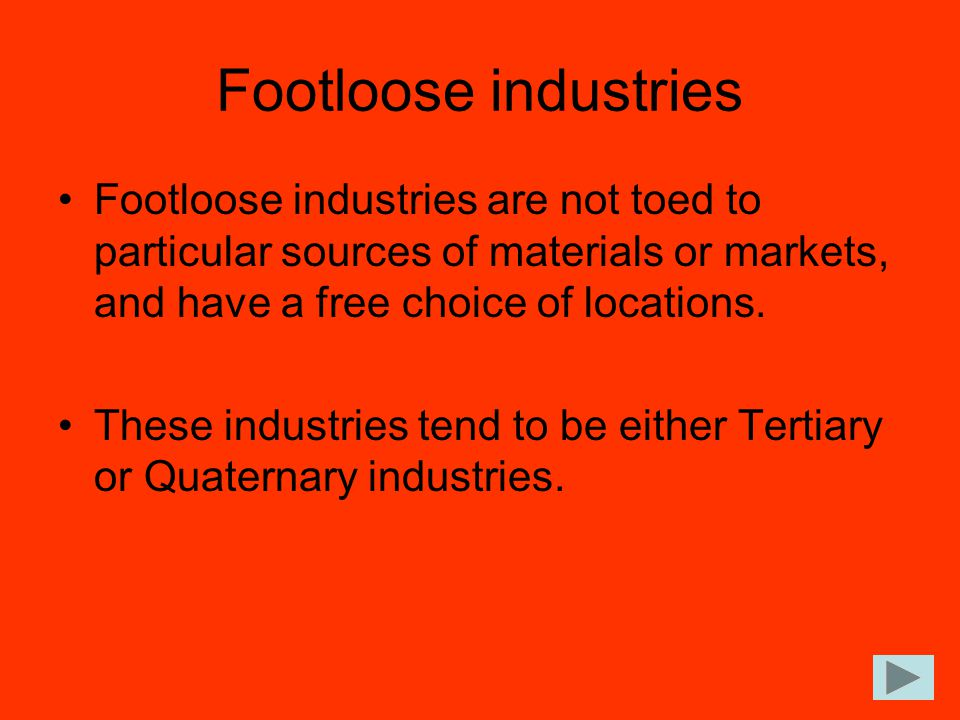 Footloose industries Footloose industries are not toed to particular sources of materials or markets, and have a free choice of locations.