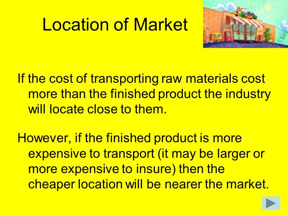 Location of Market If the cost of transporting raw materials cost more than the finished product the industry will locate close to them.