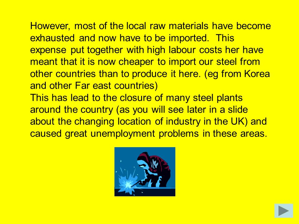 However, most of the local raw materials have become exhausted and now have to be imported. This expense put together with high labour costs her have meant that it is now cheaper to import our steel from other countries than to produce it here. (eg from Korea and other Far east countries)