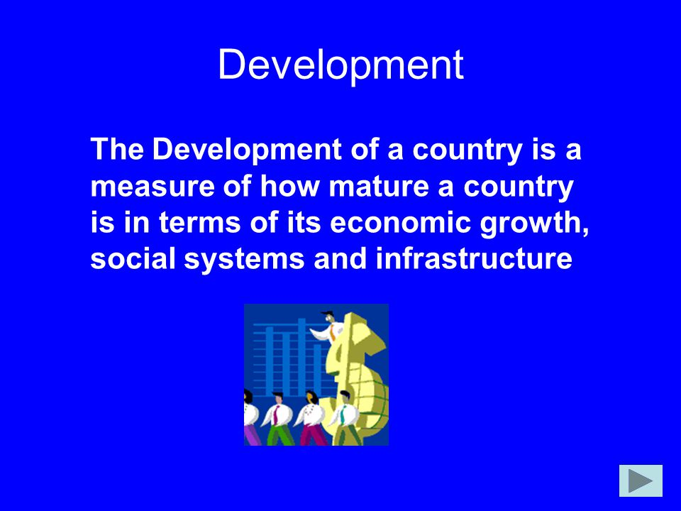Development The Development of a country is a measure of how mature a country is in terms of its economic growth, social systems and infrastructure.