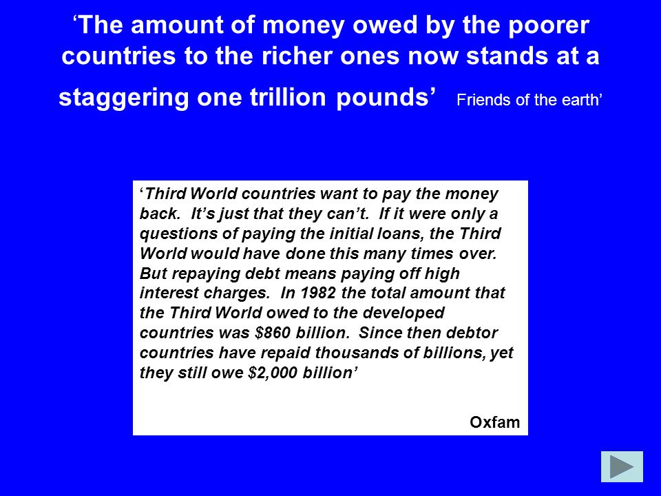 'The amount of money owed by the poorer countries to the richer ones now stands at a staggering one trillion pounds' Friends of the earth'