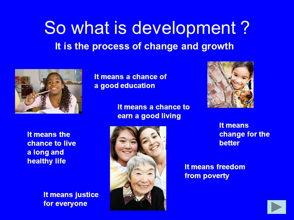So what is development It is the process of change and growth