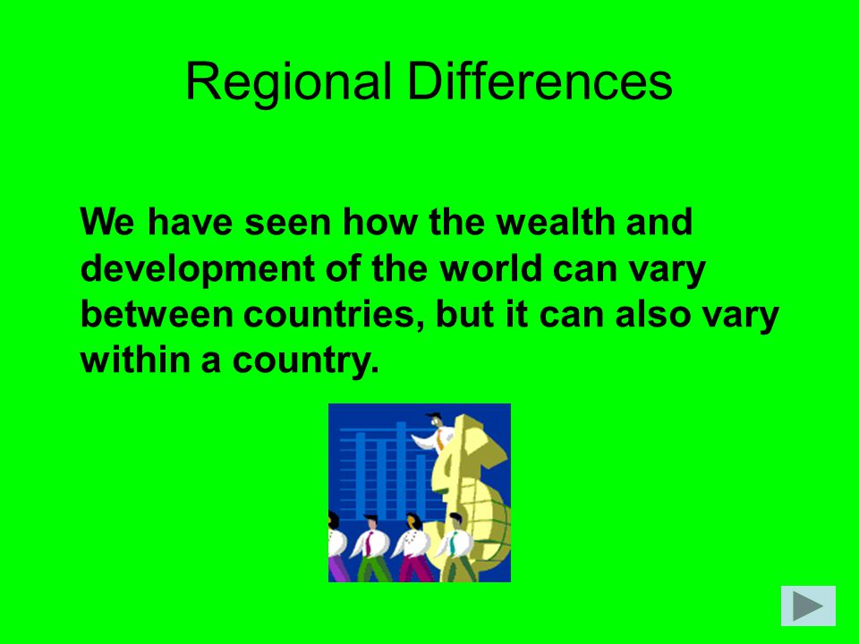 Regional Differences We have seen how the wealth and development of the world can vary between countries, but it can also vary within a country.
