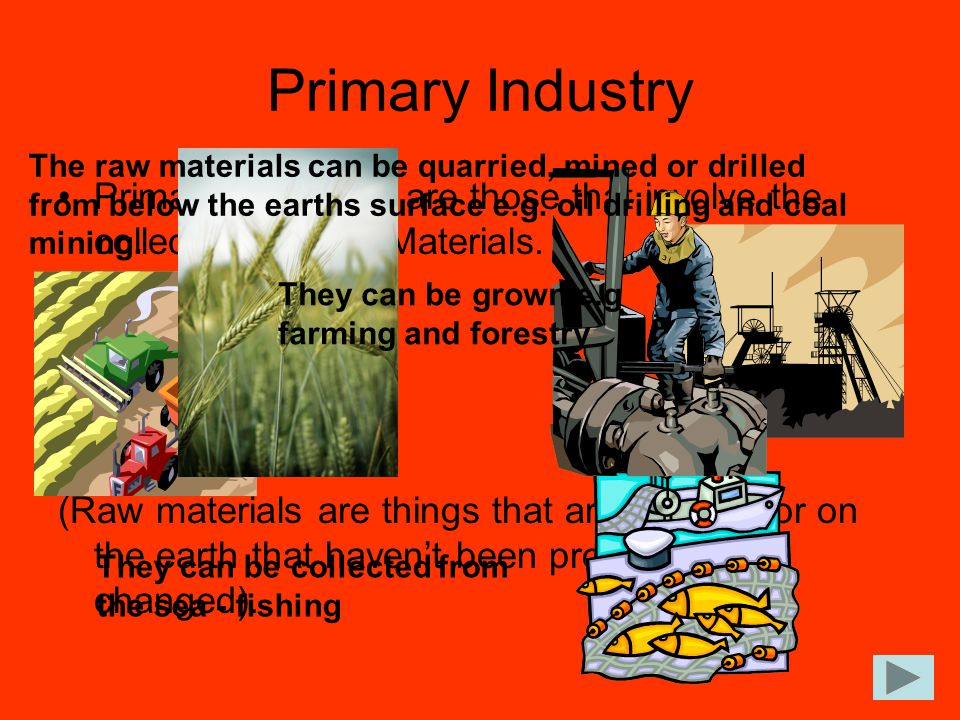 Primary Industry The raw materials can be quarried, mined or drilled from below the earths surface e.g. oil drilling and coal mining.