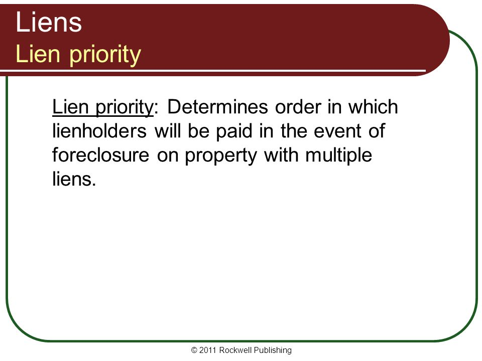 Liens Lien priority Lien priority: Determines order in which lienholders will be paid in the event of foreclosure on property with multiple liens.