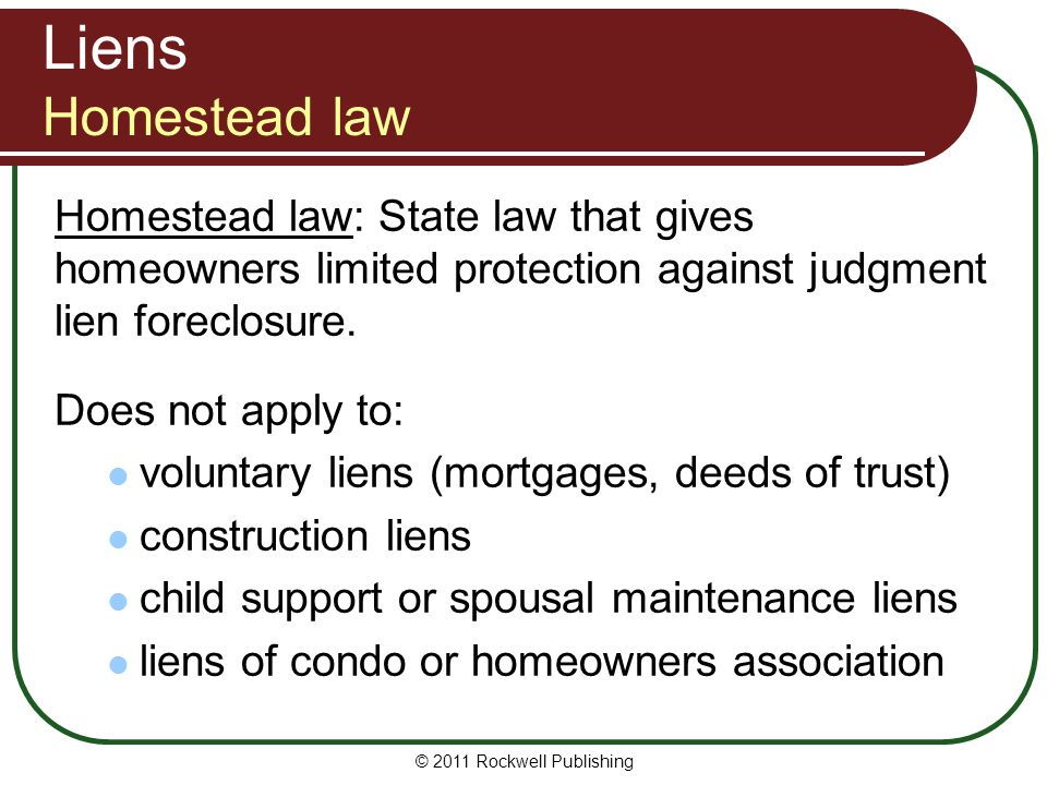 Liens Homestead law Homestead law: State law that gives homeowners limited protection against judgment lien foreclosure.
