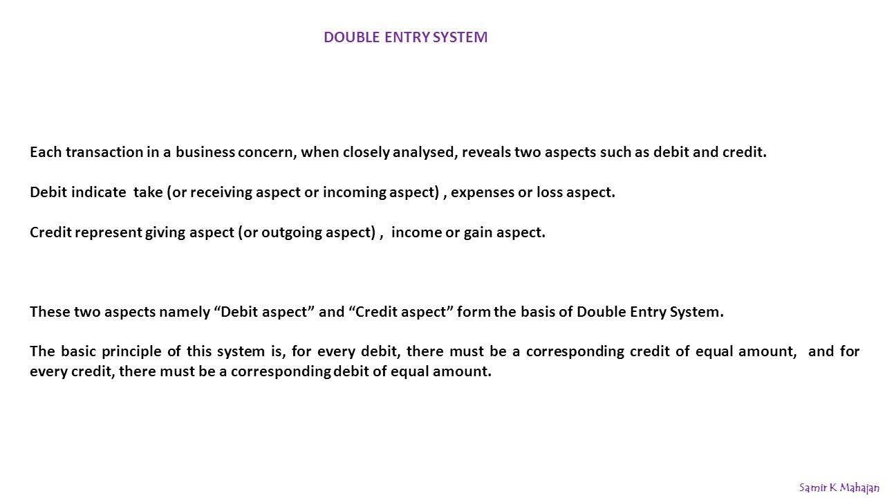 DOUBLE ENTRY SYSTEM Each transaction in a business concern, when closely analysed, reveals two aspects such as debit and credit.
