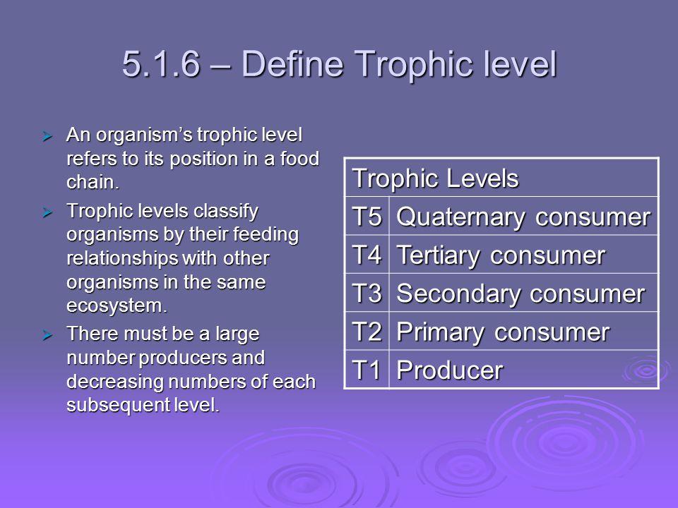 5.1.6 – Define Trophic level Trophic Levels T5 Quaternary consumer T4