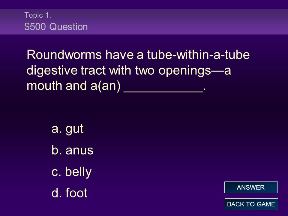 Topic 1: $500 Question Roundworms have a tube-within-a-tube digestive tract with two openings—a mouth and a(an) ___________.