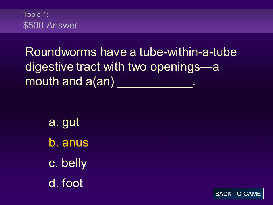 Topic 1: $500 Answer Roundworms have a tube-within-a-tube digestive tract with two openings—a mouth and a(an) ___________.