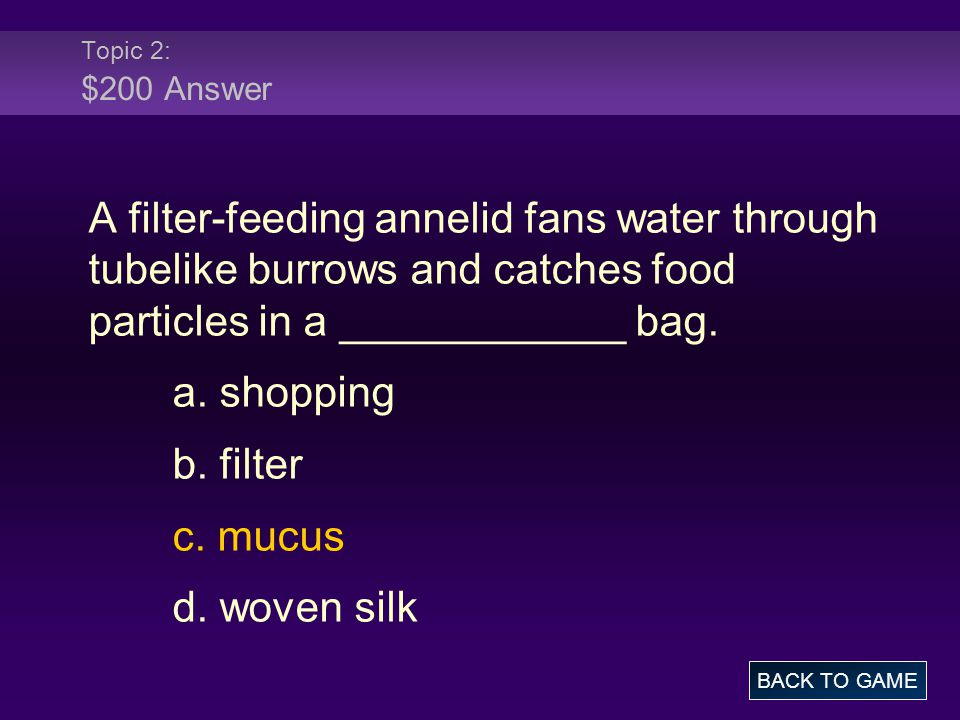 Topic 2: $200 Answer A filter-feeding annelid fans water through tubelike burrows and catches food particles in a ____________ bag.