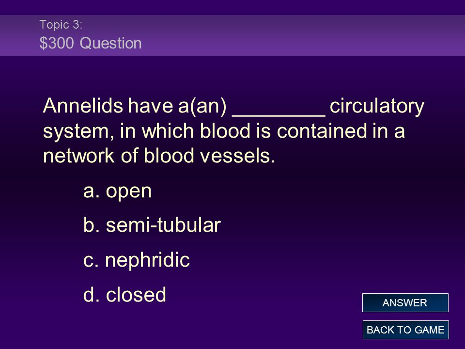 Topic 3: $300 Question Annelids have a(an) ________ circulatory system, in which blood is contained in a network of blood vessels.