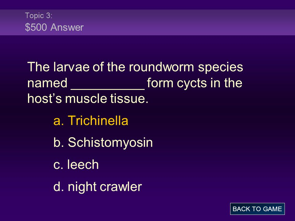 Topic 3: $500 Answer The larvae of the roundworm species named __________ form cycts in the host's muscle tissue.