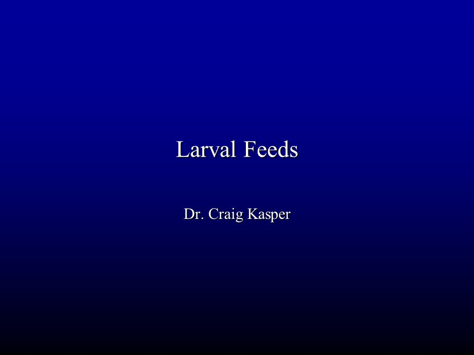 Larval Feeds Dr. Craig Kasper