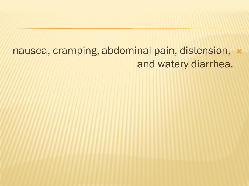 nausea, cramping, abdominal pain, distension, and watery diarrhea.