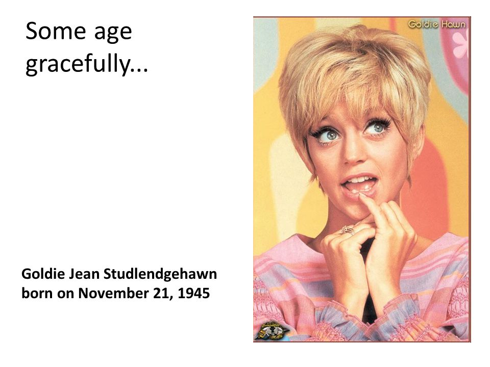 Some age gracefully... Goldie Jean Studlendgehawn