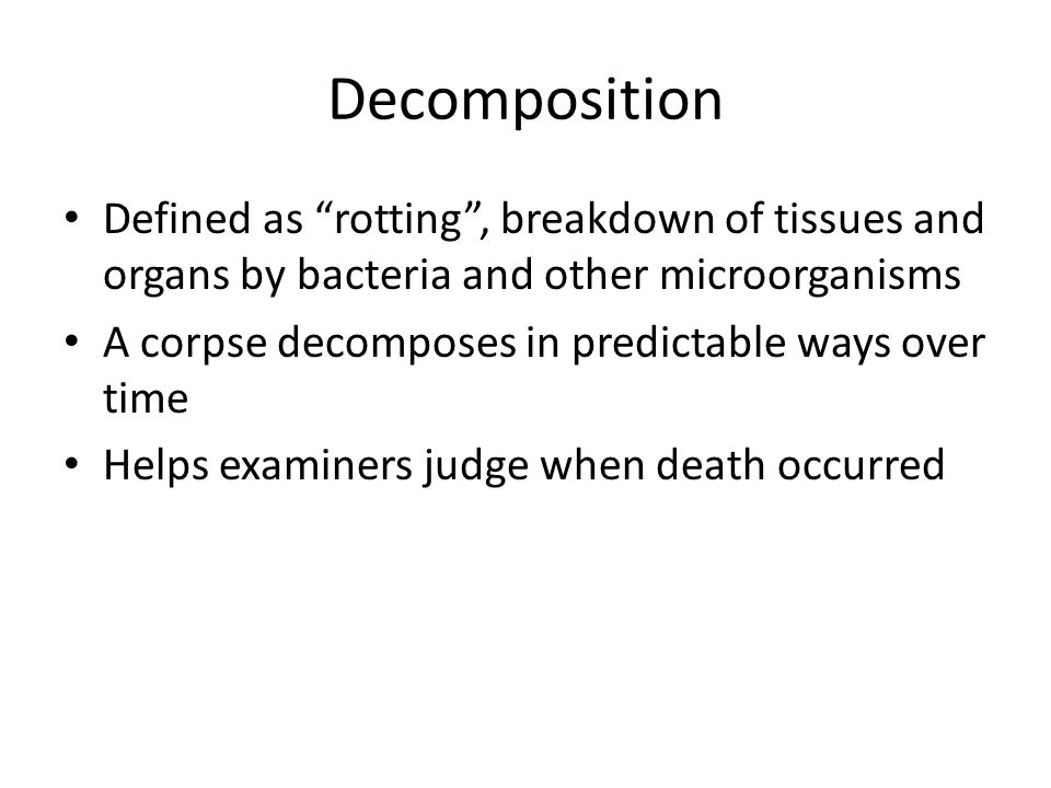 Decomposition Defined as rotting , breakdown of tissues and organs by bacteria and other microorganisms.