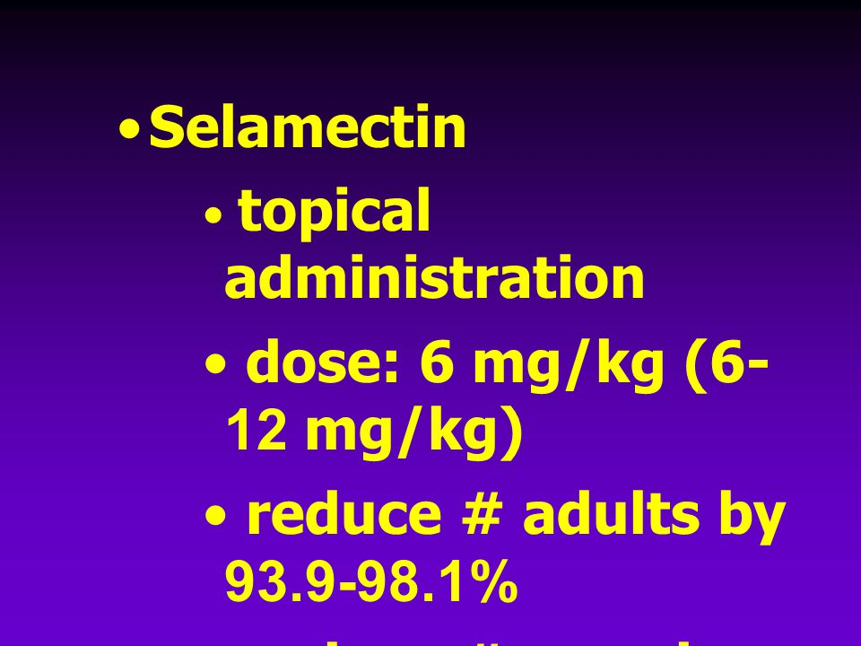 Selamectin dose: 6 mg/kg (6-12 mg/kg) reduce # adults by 93.9-98.1%