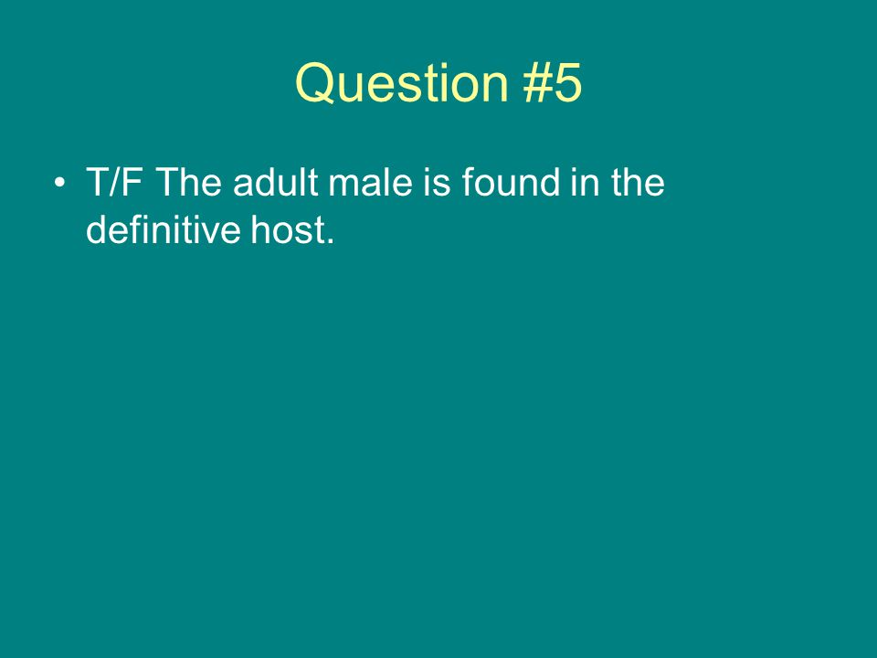 Question #5 T/F The adult male is found in the definitive host.