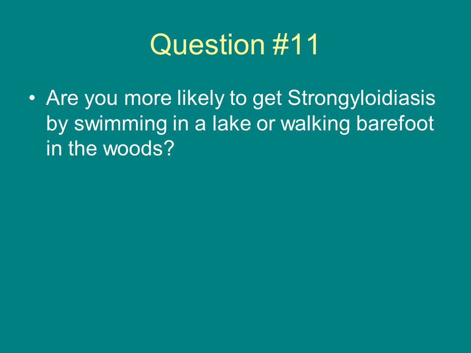 Question #11 Are you more likely to get Strongyloidiasis by swimming in a lake or walking barefoot in the woods