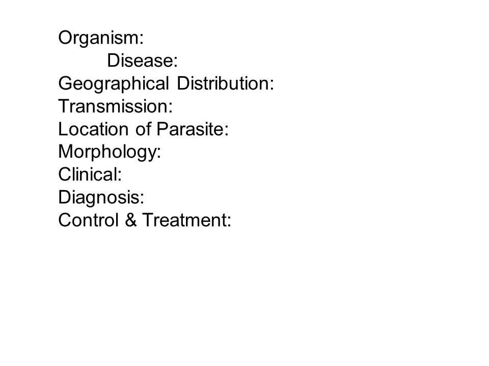 Organism: Disease: Geographical Distribution: Transmission: Location of Parasite: Morphology: Clinical: