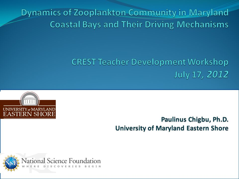 Dynamics of Zooplankton Community in Maryland Coastal Bays and Their Driving Mechanisms CREST Teacher Development Workshop July 17, 2012 Paulinus Chigbu, Ph.D.
